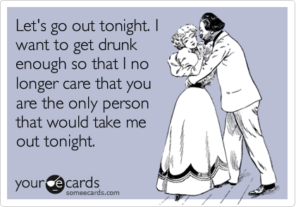 Let's go out tonight. I want to get drunk enough so that I no longer care that you are the only person that would take me out tonight.