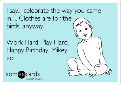 I say... celebrate the way you came in..... Clothes are for the birds, anyway.   Work Hard. Play Hard. Happy Birthday, Mikey. xo