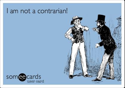 I am not a contrarian!
