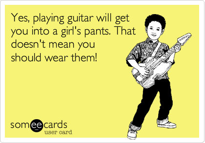 Yes, playing guitar will get you into a girl's pants. That doesn't mean you should wear them!
