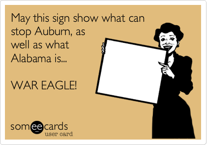 May this sign show what can stop Auburn, as well as what Alabama is...  WAR EAGLE!