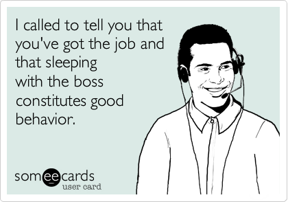 I called to tell you that you've got the job and that sleeping with the boss constitutes good behavior.