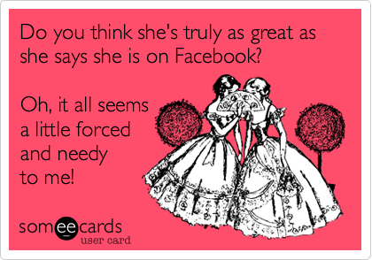 Do you think she's truly as great as she says she is on Facebook?  Oh, it all seems a little forced and needy to me!