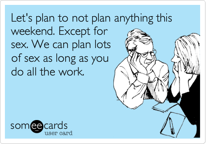 Let's plan to not plan anything this weekend. Except for sex. We can plan lots  of sex as long as you do all the work.