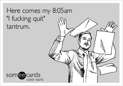 """Here comes my 8:05am  """"I fucking quit"""" tantrum."""