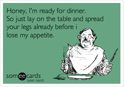 Honey, I'm ready for dinner. So just lay on the table and spread your legs already before i lose my appetite.