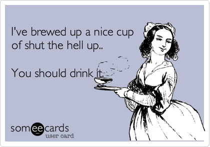 I've brewed up a nice cup of shut the hell up..  You should drink it.
