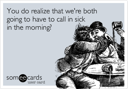You do realize that we're both going to have to call in sick in the morning?