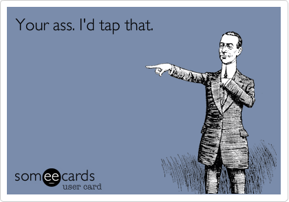 Your ass. I'd tap that.