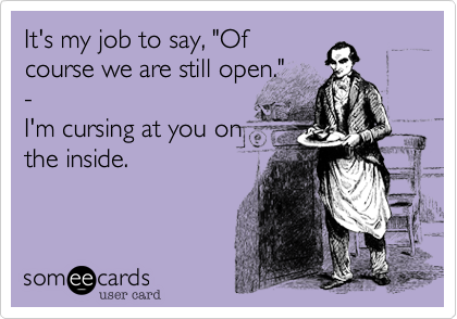 """It's my job to say, """"Of course we are still open."""" - I'm cursing at you on the inside."""