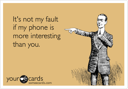 It's not my fault    if my phone is    more interesting    than you.