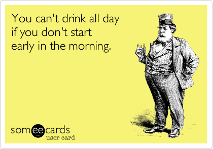 You can't drink all day  if you don't start early in the morning.