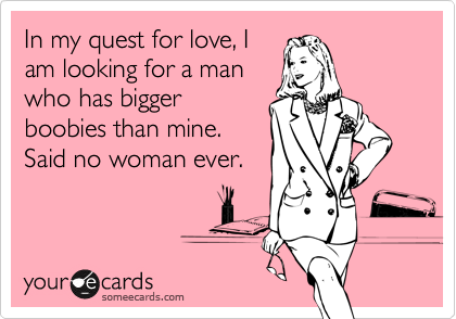 In my quest for love, I am looking for a man who has bigger boobies than mine.  Said no woman ever.