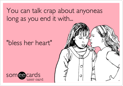 """You can talk crap about anyoneas long as you end it with...   """"bless her heart"""""""