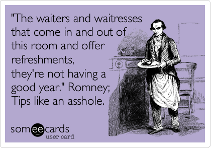 """""""The waiters and waitresses  that come in and out of  this room and offer  refreshments, they're not having a good year."""" Romney; Tips like an asshole."""