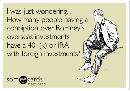 I was just wondering... How many people having a conniption over Romney's overseas investments have a 401%28k%29 or IRA with foreign investments?