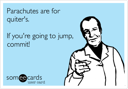 Parachutes are for quiter's.  If you're going to jump, commit!