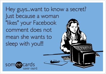 """Hey guys...want to know a secret?  Just because a woman """"likes"""" your Facebook comment does not mean she wants to sleep with you!!!"""