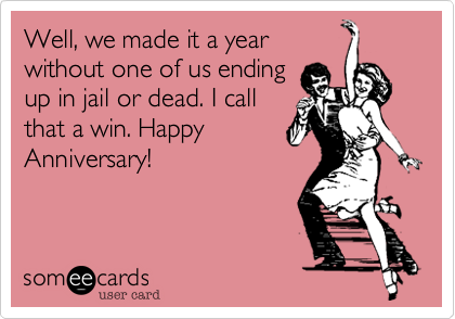 Well, we made it a year without one of us ending up in jail or dead. I call that a win. Happy Anniversary!