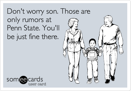 Don't worry son. Those are only rumors at Penn State. You'll be just fine there.