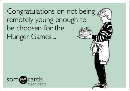 Congratulations on not being remotely young enough to be choosen for the Hunger Games....