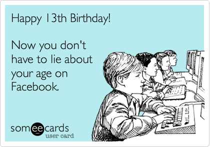 Happy 13th Birthday!  Now you don't have to lie about your age on Facebook.