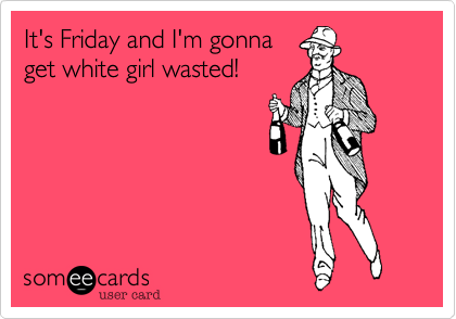 It's Friday and I'm gonna get white girl wasted!