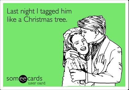 Last night I tagged him like a Christmas tree.