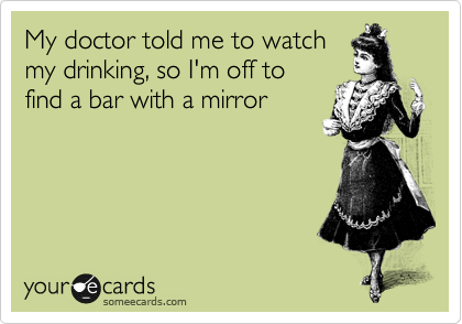 My doctor told me to watch my drinking, so I'm off to find a bar with a mirror