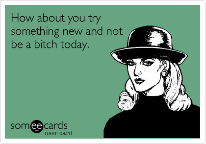 How about you try something new and not  be a bitch today.