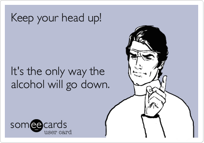Keep your head up!    It's the only way the alcohol will go down.