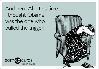 And here ALL this time I thought Obama was the one who pulled the trigger!