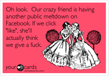 """Oh look.  Our crazy friend is having another public meltdown on Facebook. If we click """"like"""", she'll actually think we give a fuck."""