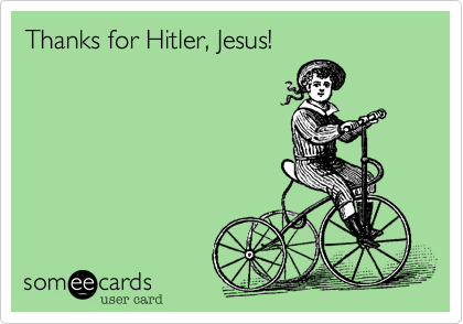 Thanks for Hitler, Jesus!