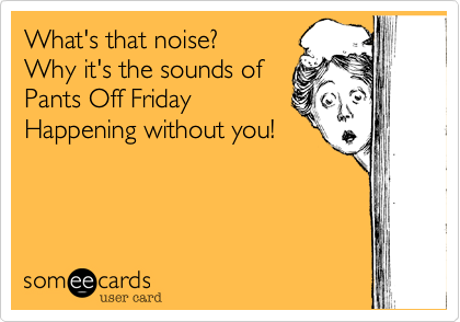 What's that noise? Why it's the sounds of Pants Off Friday Happening without you!