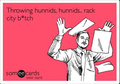 Throwing hunnids, hunnids.. rack city b*tch