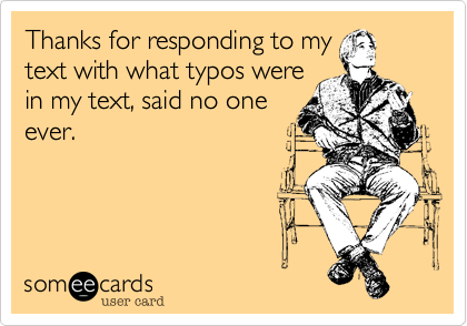 Thanks for responding to my text with what typos were in my text, said no one ever.