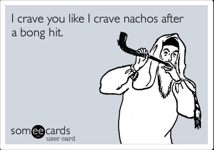 I crave you like I crave nachos after a bong hit.