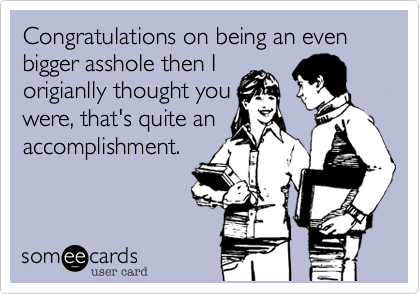 Congratulations on being an even bigger asshole then I origianlly thought you were, that's quite an accomplishment.