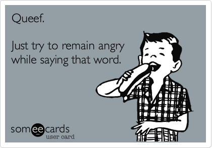Queef.  Just try to remain angry while saying that word.