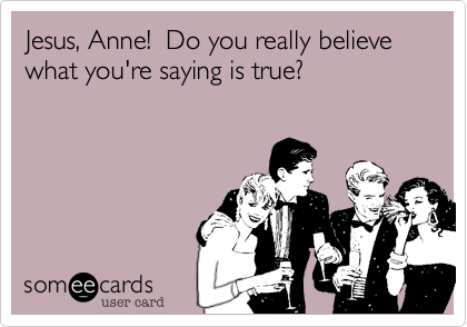Jesus, Anne!  Do you really believe what you're saying is true?