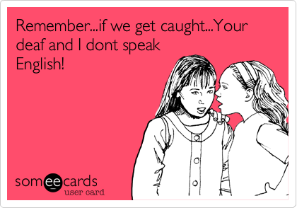 Remember...if we get caught...Your deaf and I dont speak English!