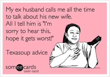 """My ex husband calls me all the time to talk about his new wife. All I tell him is """"I'm sorry to hear this, hope it gets worst!""""  Texasoup advice"""