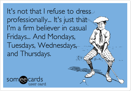 It's not that I refuse to dress professionally... It's just that I'm a firm believer in casual Fridays... And Mondays, Tuesdays, Wednesdays, and Thursdays.