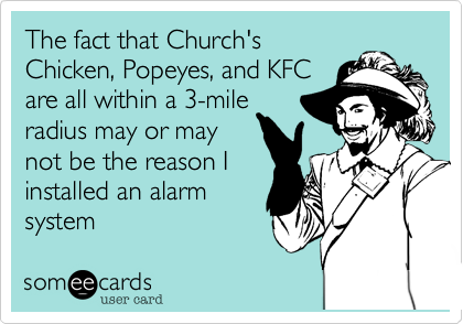The fact that Church's Chicken, Popeyes, and KFC are all within a 3-mile radius may or may not be the reason I installed an alarm system