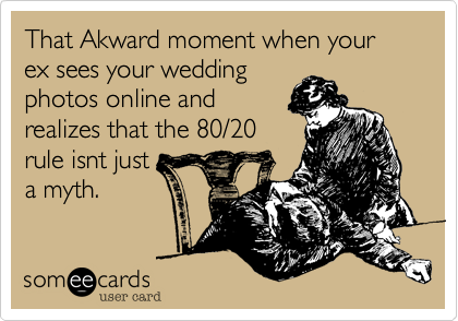 That Akward moment when your ex sees your wedding photos online and realizes that the 80/20 rule isnt just a myth.