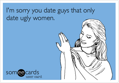 I'm sorry you date guys that only date ugly women.