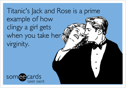 Titanic's Jack and Rose is a prime  example of how clingy a girl gets when you take her virginity.