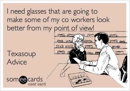 I need glasses that are going to make some of my co workers look better from my point of view!   Texasoup Advice