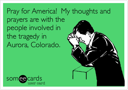 Pray for America!  My thoughts and prayers are with the people involved in the tragedy in Aurora, Colorado.